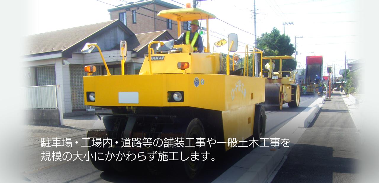 駐車場・工場内・道路等の舗装工事や一般土木工事を規模の大小にかかわらず施工します。お客様の期待に添える施工をするため、品質の国際規格であるISO9001を取得しています。